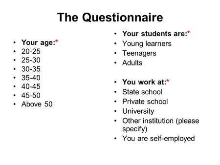 The Questionnaire Your age:* 20-25 25-30 30-35 35-40 40-45 45-50 Above 50 Your students are:* Young learners Teenagers Adults You work at:* State school.