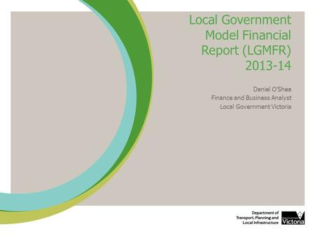 Local Government Model Financial Report (LGMFR) 2013-14 Daniel O'Shea Finance and Business Analyst Local Government Victoria.