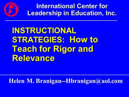 International Center for Leadership in Education, Inc. INSTRUCTIONAL STRATEGIES: How to Teach for Rigor and Relevance Helen M.