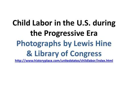 Child Labor in the U.S. during the Progressive Era Photographs by Lewis Hine & Library of Congress http://www.historyplace.com/unitedstates/childlabor/index.html.