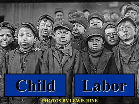 ChildLabor PHOTOS BY LEWIS HINE There is work that profits children, and there is work that brings profit only to employers. The object of employing.