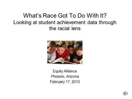 What's Race Got To Do With It? Looking at student achievement data through the racial lens Equity Alliance Phoenix, Arizona February 17, 2010.