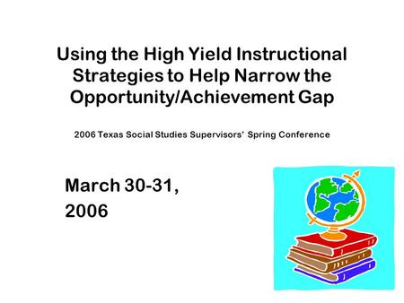 Using the High Yield Instructional Strategies to Help Narrow the Opportunity/Achievement Gap 2006 Texas Social Studies Supervisors' Spring Conference March.
