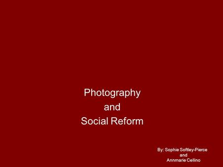 Photography and Social Reform By: Sophie Softley-Pierce and Annmarie Cellino.