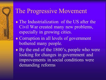 The Progressive Movement  The Industrialization of the US after the Civil War created many new problems, especially in growing cities.  Corruption in.