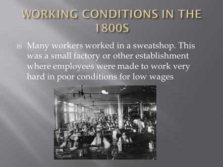  Many workers worked in a sweatshop. This was a small factory or other establishment where employees were made to work very hard in poor conditions for.
