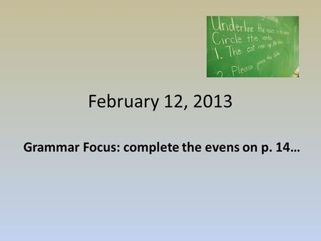 February 12, 2013 Grammar Focus: complete the evens on p. 14…