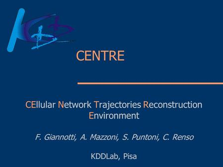 CENTRE CEllular Network Trajectories Reconstruction Environment F. Giannotti, A. Mazzoni, S. Puntoni, C. Renso KDDLab, Pisa.