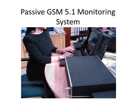 Passive GSM 5.1 Monitoring System. Completely Passive Interception of: Voice SMS Range of approximately 500-1000 meters on the forward channel 20 km on.