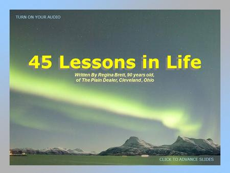 45 Lessons in Life Written By Regina Brett, 90 years old, of The Plain Dealer, Cleveland, Ohio 45 Lessons in Life Written By Regina Brett, 90 years old,