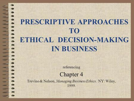 PRESCRIPTIVE APPROACHES TO ETHICAL DECISION-MAKING IN BUSINESS referencing Chapter 4 Trevino & Nelson, Managing Business Ethics. NY: Wiley, 1999.