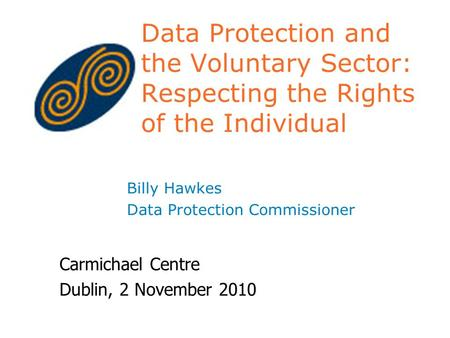 Data Protection and the Voluntary Sector: Respecting the Rights of the Individual Billy Hawkes Data Protection Commissioner Carmichael Centre Dublin, 2.