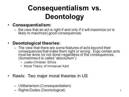 utilitarianism vs deontology essays In this essay i will be comparing the similarities and differences between virtue theory, utilitarianism, and deontological ethics i will be discussing the differences in how each theory addresses ethics and morality, and lastly explain a personal experience between virtue, values, and moral concepts, and how they.