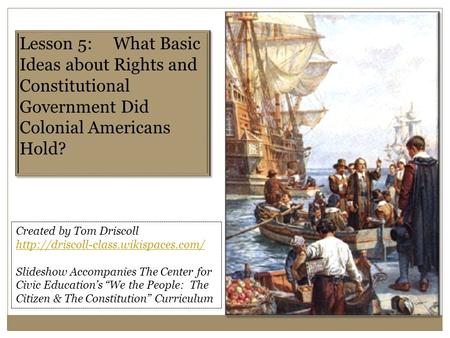 Lesson 5: What Basic Ideas about Rights and Constitutional Government Did Colonial Americans Hold? Created by Tom Driscoll