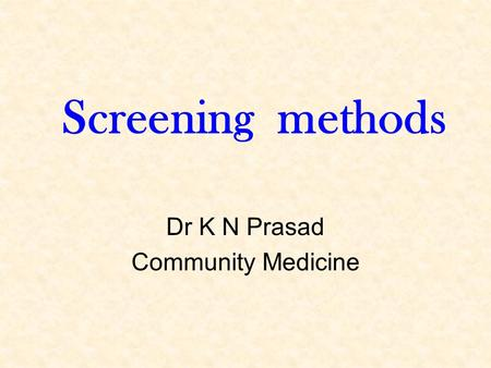 Screening methods Dr K N Prasad Community Medicine.