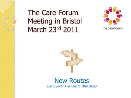 The Care Forum Meeting in Bristol March 23 rd 2011 The Care Forum Meeting in Bristol March 23 rd 2011 New Routes Community Avenues to Well Being.