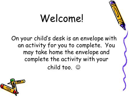 Welcome! On your child's desk is an envelope with an activity for you to complete. You may take home the envelope and complete the activity with your child.