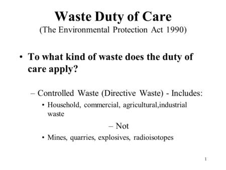 1 Waste Duty of Care (The Environmental Protection Act 1990) To what kind of waste does the duty of care apply? –Controlled Waste (Directive Waste) - Includes: