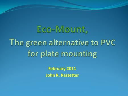 February 2011 John R. Rastetter. PVC Disposal Issues Polyvinyl chloride (PVC) is the primary component in today's plate mounting material, like most plastics,