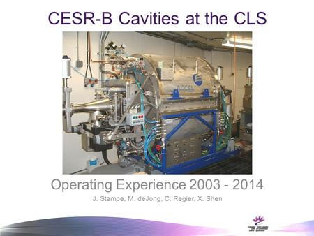 CESR-B Cavities at the CLS Operating Experience 2003 - 2014 J. Stampe, M. deJong, C. Regier, X. Shen.