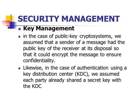 SECURITY MANAGEMENT Key Management in the case of public-key cryptosystems, we assumed that a sender of a message had the public key of the receiver at.