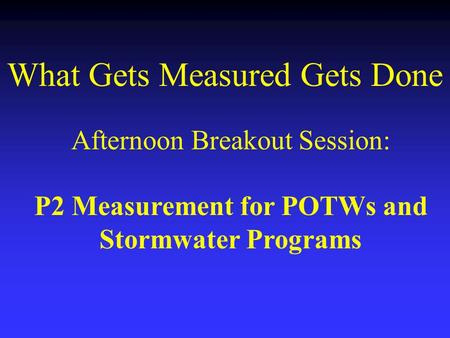 What Gets Measured Gets Done Afternoon Breakout Session: P2 Measurement for POTWs and Stormwater Programs.