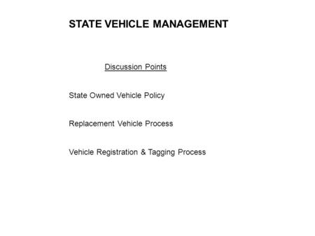 Discussion Points State Owned Vehicle Policy Replacement Vehicle Process Vehicle Registration & Tagging Process STATE VEHICLE MANAGEMENT.
