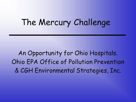 The Mercury Challenge An Opportunity for Ohio Hospitals. Ohio EPA Office of Pollution Prevention & CGH Environmental Strategies, Inc.