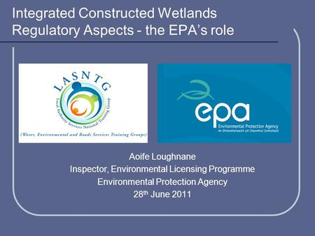Integrated Constructed Wetlands Regulatory Aspects - the EPA's role Aoife Loughnane Inspector, Environmental Licensing Programme Environmental Protection.