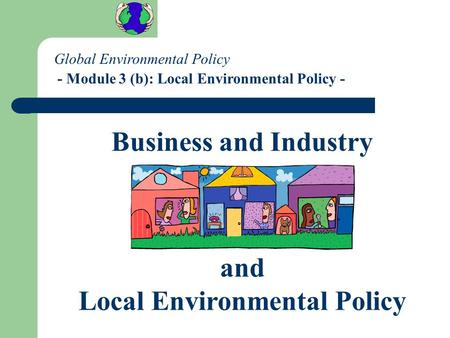 Global Environmental Policy - Module 3 (b): Local Environmental Policy - Business and Industry and Local Environmental Policy.