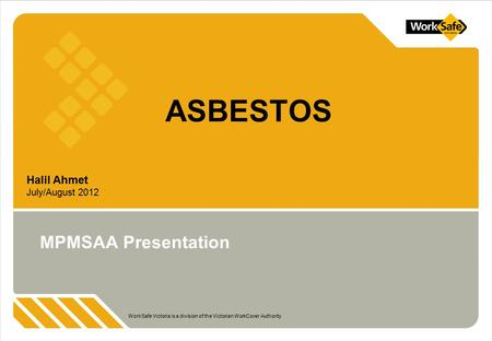WorkSafe Victoria is a division of the Victorian WorkCover Authority Halil Ahmet July/August 2012 ASBESTOS MPMSAA Presentation.