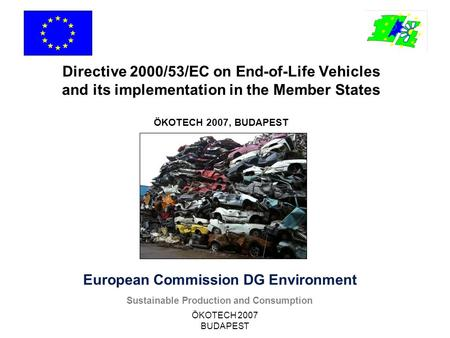 ÖKOTECH 2007 BUDAPEST European Commission DG Environment Sustainable Production and Consumption Directive 2000/53/EC on End-of-Life Vehicles and its implementation.