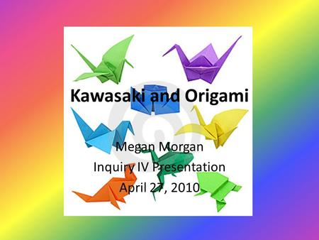 Kawasaki and Origami Megan Morgan Inquiry IV Presentation April 27, 2010.