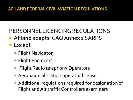 PERSONNEL LICENCING REGULATIONS  Afiland adapts ICAO Annex 1 SARPS  Except  Flight Navigator,  Flight Engineers  Flight Radio telephony Operators.