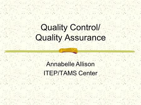 Quality Control/ Quality Assurance Annabelle Allison ITEP/TAMS Center.