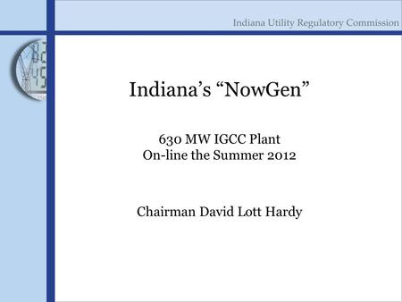 "Indiana's ""NowGen"" 630 MW IGCC Plant On-line the Summer 2012 Chairman David Lott Hardy."