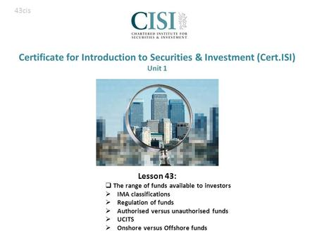 Certificate for Introduction to Securities & Investment (Cert.ISI) Unit 1 Lesson 43:  The range of funds available to investors  IMA classifications.