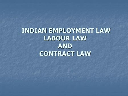 INDIAN EMPLOYMENT LAW <strong>LABOUR</strong> LAW <strong>AND</strong> CONTRACT LAW INDIAN EMPLOYMENT LAW <strong>LABOUR</strong> LAW <strong>AND</strong> CONTRACT LAW.
