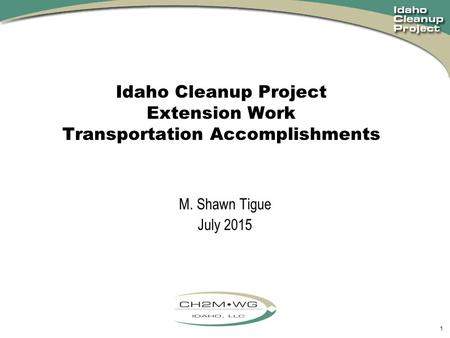 1 Idaho Cleanup Project Extension Work Transportation Accomplishments M. Shawn Tigue July 2015.