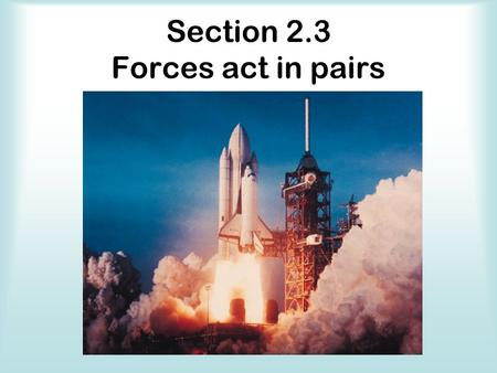 Section 2.3 Forces act in pairs. Vocabulary _______________________________ states that every time one object exerts a force on another object, the second.