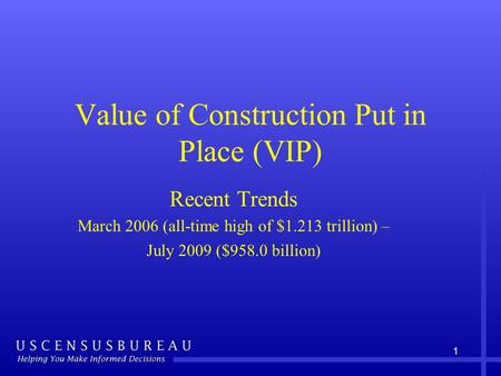 1 Value of Construction Put in Place (VIP) Recent Trends March 2006 (all-time high of $1.213 trillion) – July 2009 ($958.0 billion)