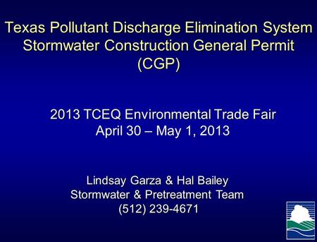 Texas Pollutant Discharge Elimination System Stormwater Construction General Permit (CGP) 2013 TCEQ Environmental Trade Fair April 30 – May 1, 2013 Lindsay.