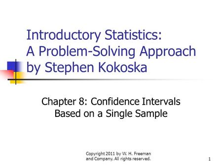 Copyright 2011 by W. H. Freeman and Company. All rights reserved.1 Introductory Statistics: A Problem-Solving Approach by Stephen Kokoska Chapter 8: Confidence.
