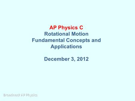 AP Physics C Rotational Motion Fundamental Concepts and Applications December 3, 2012.