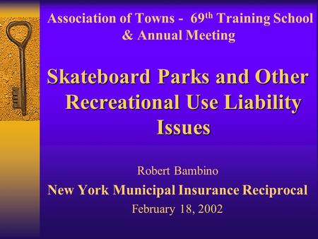 Association of Towns - 69 th Training School & Annual Meeting Skateboard Parks and Other Recreational Use Liability Issues Robert Bambino New York Municipal.