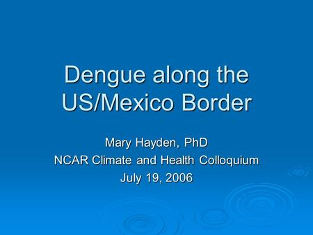 Dengue along the US/Mexico Border Mary Hayden, PhD NCAR Climate and Health Colloquium July 19, 2006.