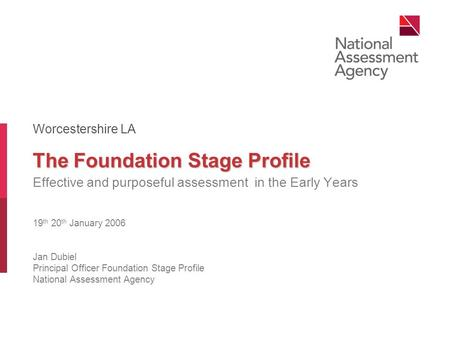 The Foundation Stage Profile Effective and purposeful assessment in the Early Years 19 th 20 th January 2006 Jan Dubiel Principal Officer Foundation Stage.