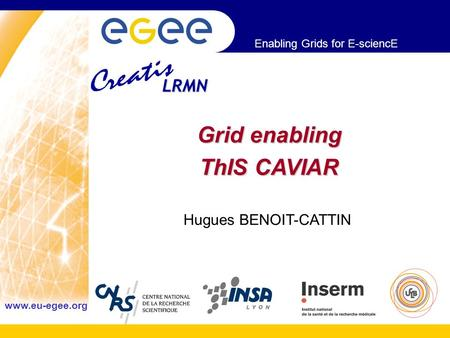 Enabling Grids for E-sciencE www.eu-egee.org Grid enabling ThIS CAVIAR Hugues BENOIT-CATTIN LRMN.