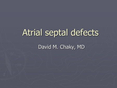 Atrial septal defects David M. Chaky, MD. Terminology ► ASD = defect in the atrial septum of the heart which can be isolated anomaly or associated with.