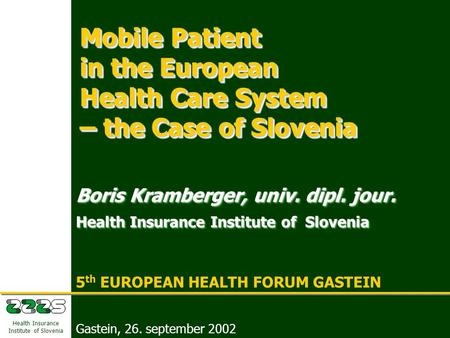 5 th EUROPEAN HEALTH FORUM GASTEIN Boris Kramberger, Health Insurance Institute of Slovenia Gastein, 26. september 2002 1 Health Insurance Institute of.